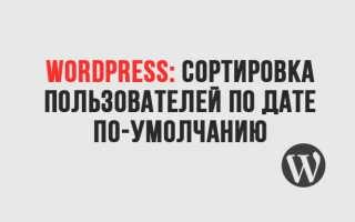 WordPress: Сортировка пользователей по дате регистрации по-умолчанию